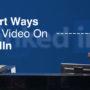 3 Smart Ways to Use Video On LinkedIn